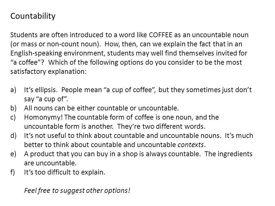 Countability Students are often introduced to a word like COFFEE as an uncountable noun (or mass or non-count noun).