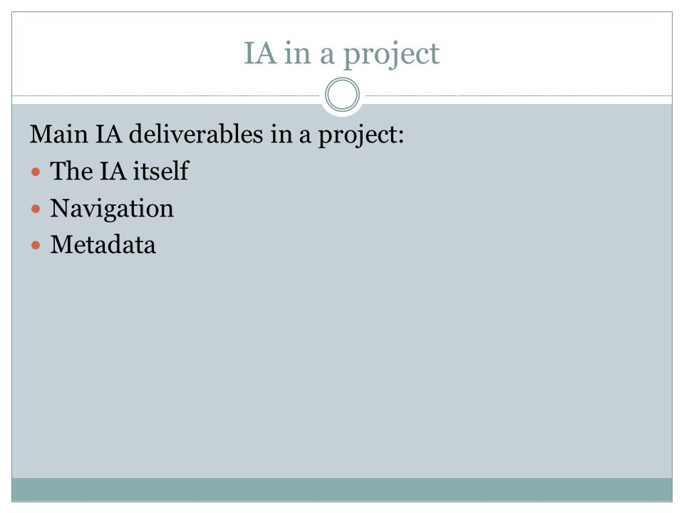 IA in a project Main IA deliverables in a project: The IA itself Navigation Metadata
