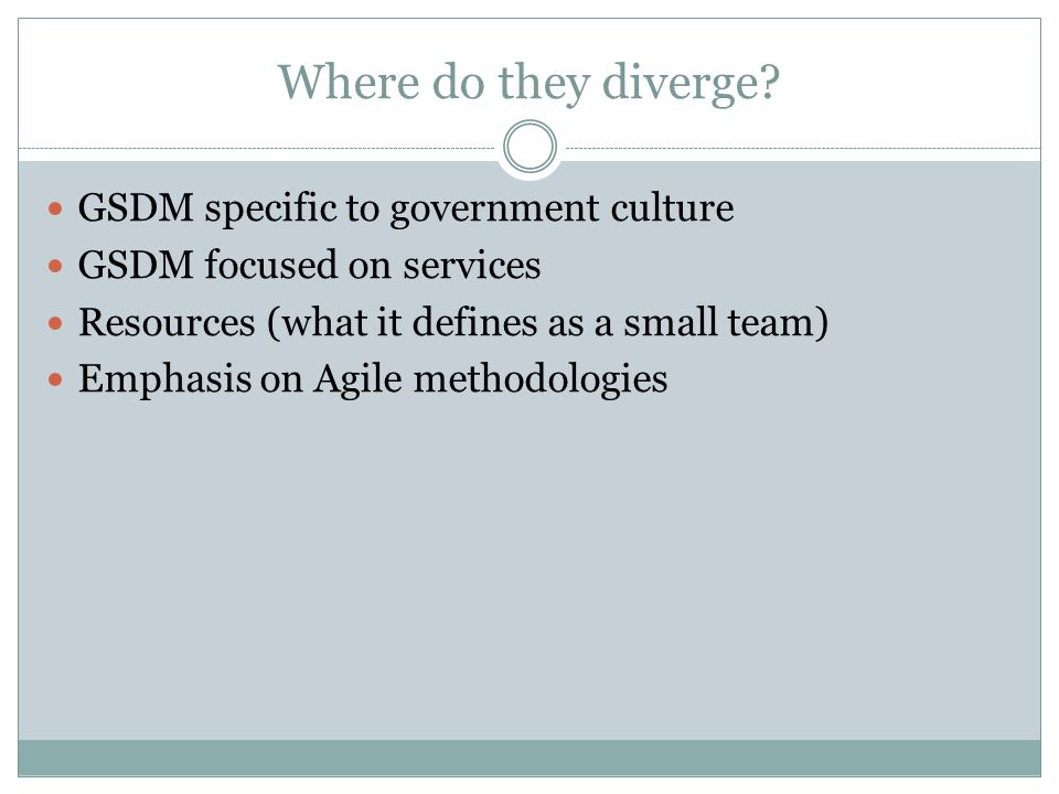 Where do they diverge? GSDM specific to government culture GSDM focused on services Resources (what it defines as a small team) Emphasis on Agile meth