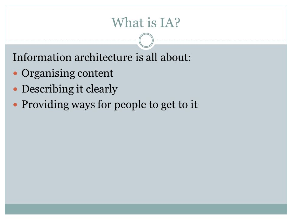 What is IA? Information architecture is all about: Organising content Describing it clearly Providing ways for people to get to it