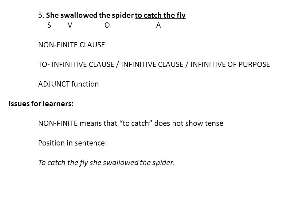 5. She swallowed the spider to catch the fly SV OA NON-FINITE CLAUSE TO- INFINITIVE CLAUSE / INFINITIVE CLAUSE / INFINITIVE OF PURPOSE ADJUNCT functio
