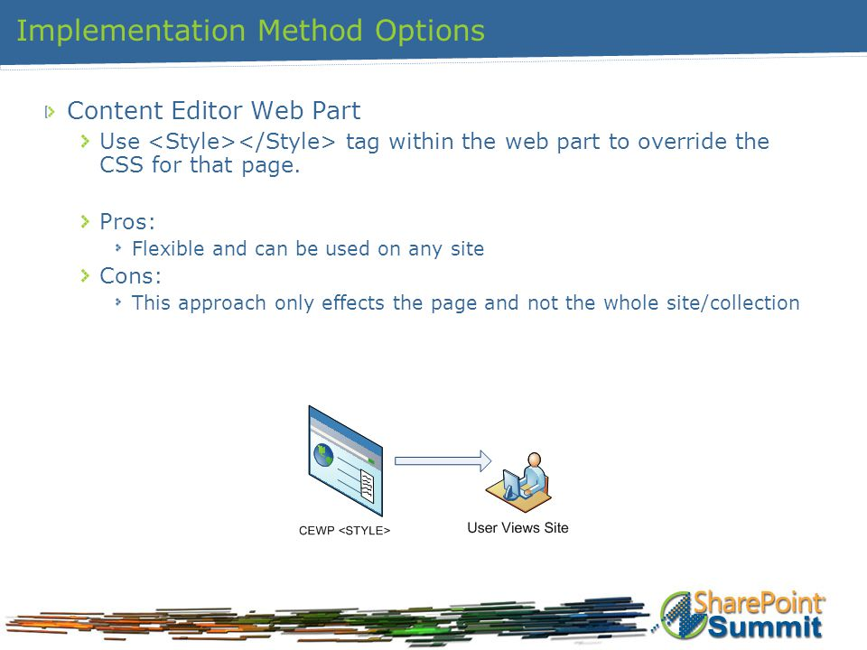 Implementation Method Options Content Editor Web Part Use tag within the web part to override the CSS for that page. Pros: Flexible and can be used on