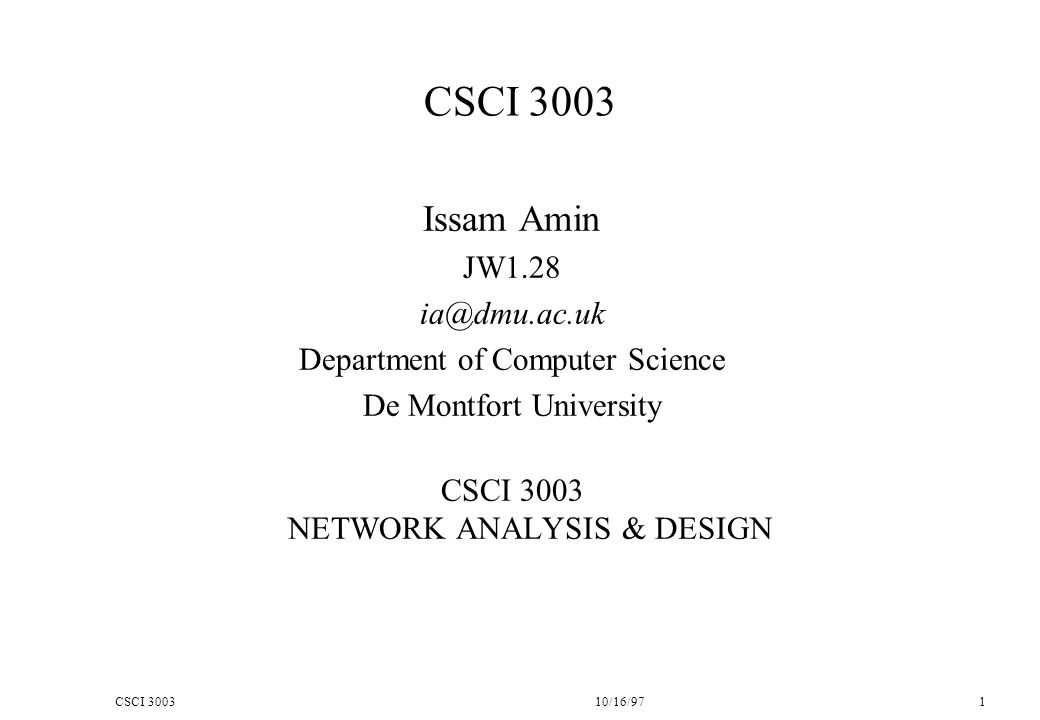 CSCI 300310/16/97 1 CSCI 3003 Issam Amin JW1.28 ia@dmu.ac.uk Department of Computer Science De Montfort University CSCI 3003 NETWORK ANALYSIS & DESIGN