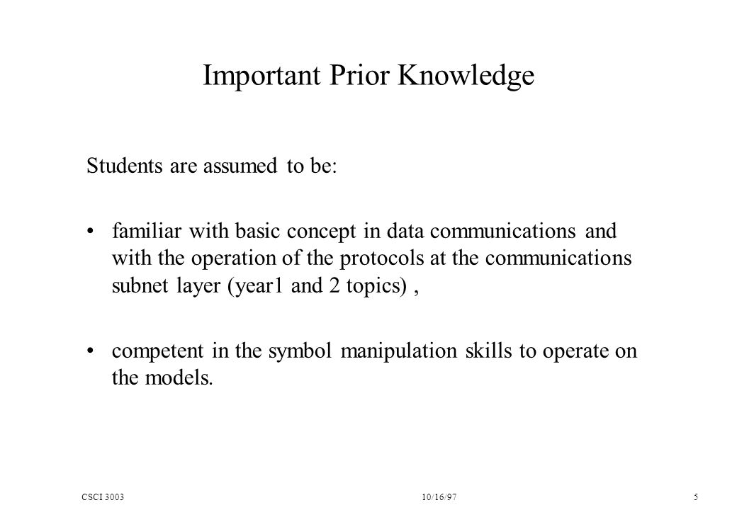 CSCI 300310/16/97 5 Important Prior Knowledge Students are assumed to be: familiar with basic concept in data communications and with the operation of the protocols at the communications subnet layer (year1 and 2 topics), competent in the symbol manipulation skills to operate on the models.