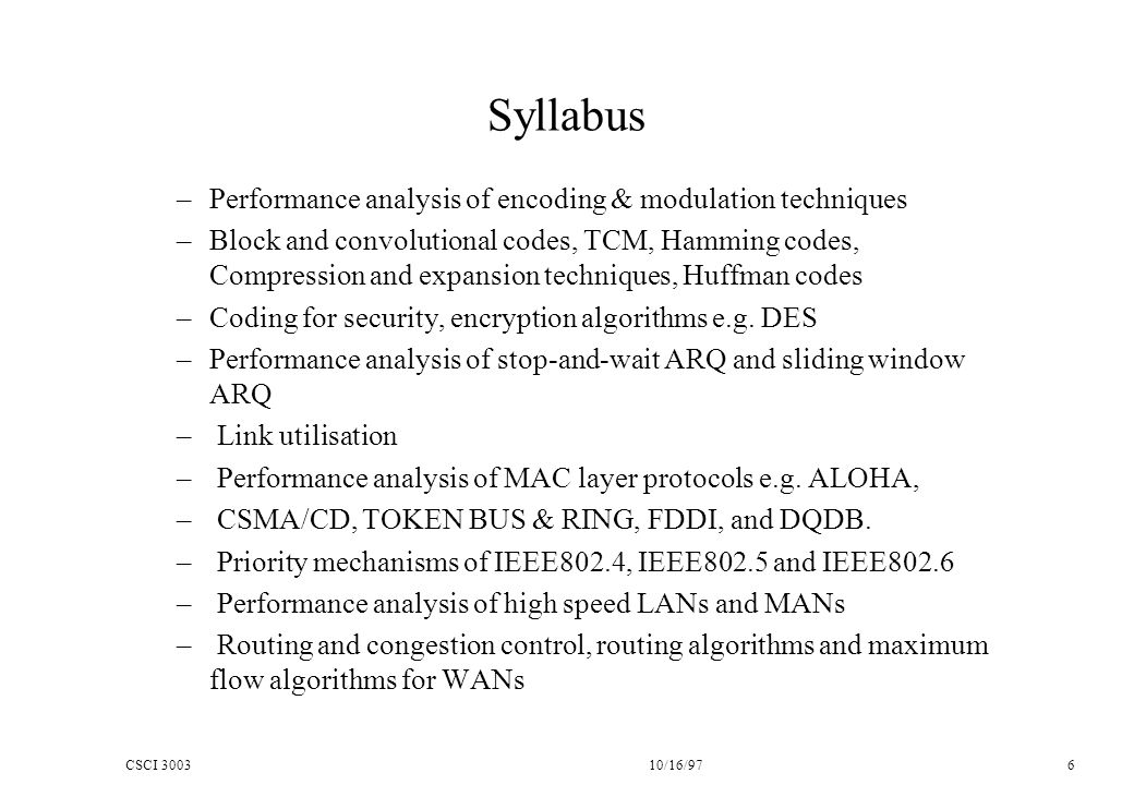 CSCI 300310/16/97 6 Syllabus –Performance analysis of encoding & modulation techniques –Block and convolutional codes, TCM, Hamming codes, Compression and expansion techniques, Huffman codes –Coding for security, encryption algorithms e.g.