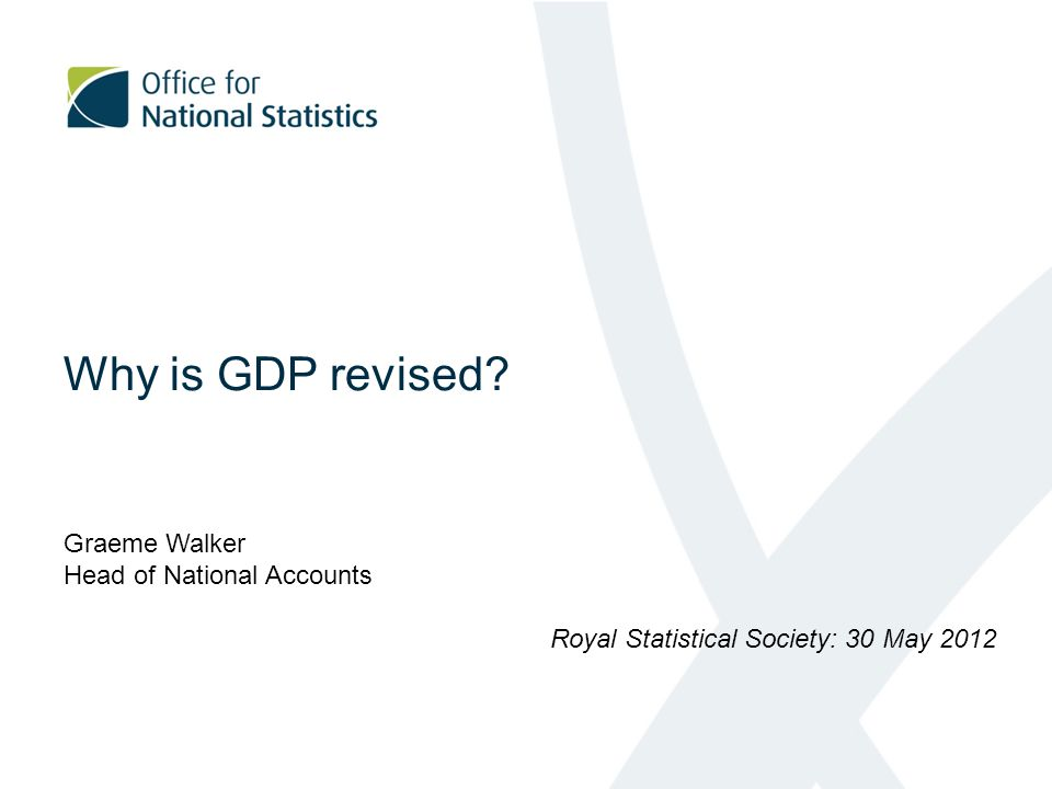 Why is GDP revised Graeme Walker Head of National Accounts Royal Statistical Society: 30 May 2012