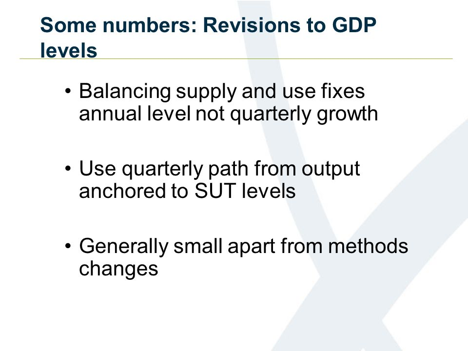 Some numbers: Revisions to GDP levels Balancing supply and use fixes annual level not quarterly growth Use quarterly path from output anchored to SUT levels Generally small apart from methods changes
