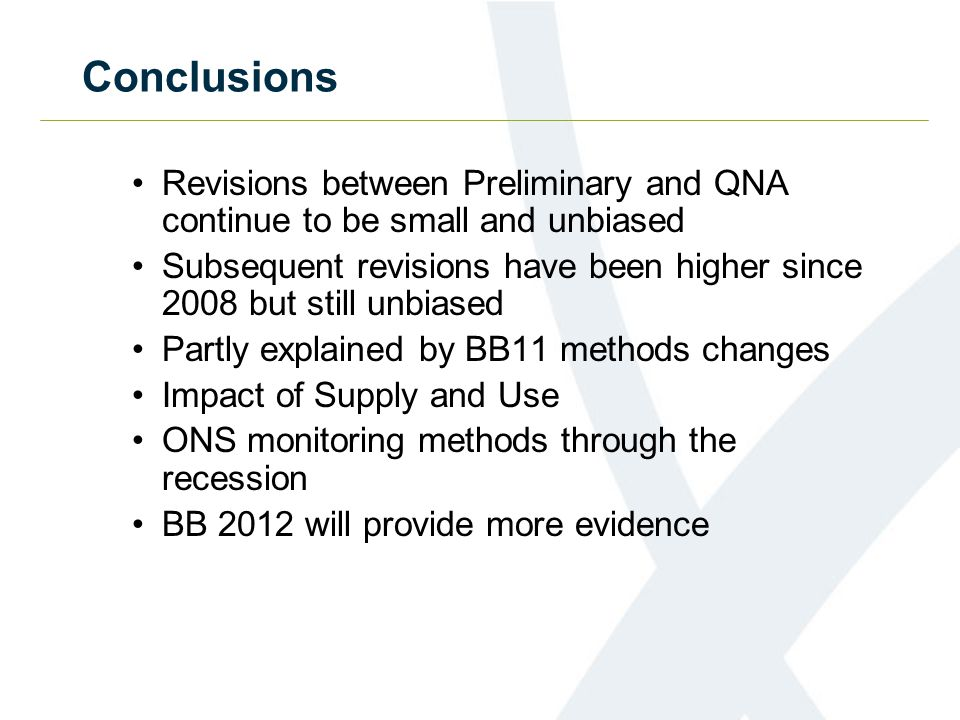 Conclusions Revisions between Preliminary and QNA continue to be small and unbiased Subsequent revisions have been higher since 2008 but still unbiased Partly explained by BB11 methods changes Impact of Supply and Use ONS monitoring methods through the recession BB 2012 will provide more evidence