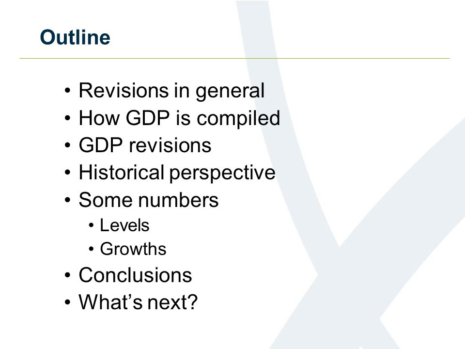 Outline Revisions in general How GDP is compiled GDP revisions Historical perspective Some numbers Levels Growths Conclusions What's next