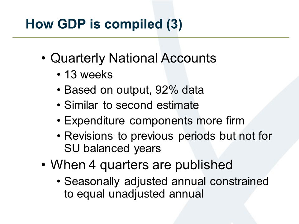 How GDP is compiled (3) Quarterly National Accounts 13 weeks Based on output, 92% data Similar to second estimate Expenditure components more firm Revisions to previous periods but not for SU balanced years When 4 quarters are published Seasonally adjusted annual constrained to equal unadjusted annual