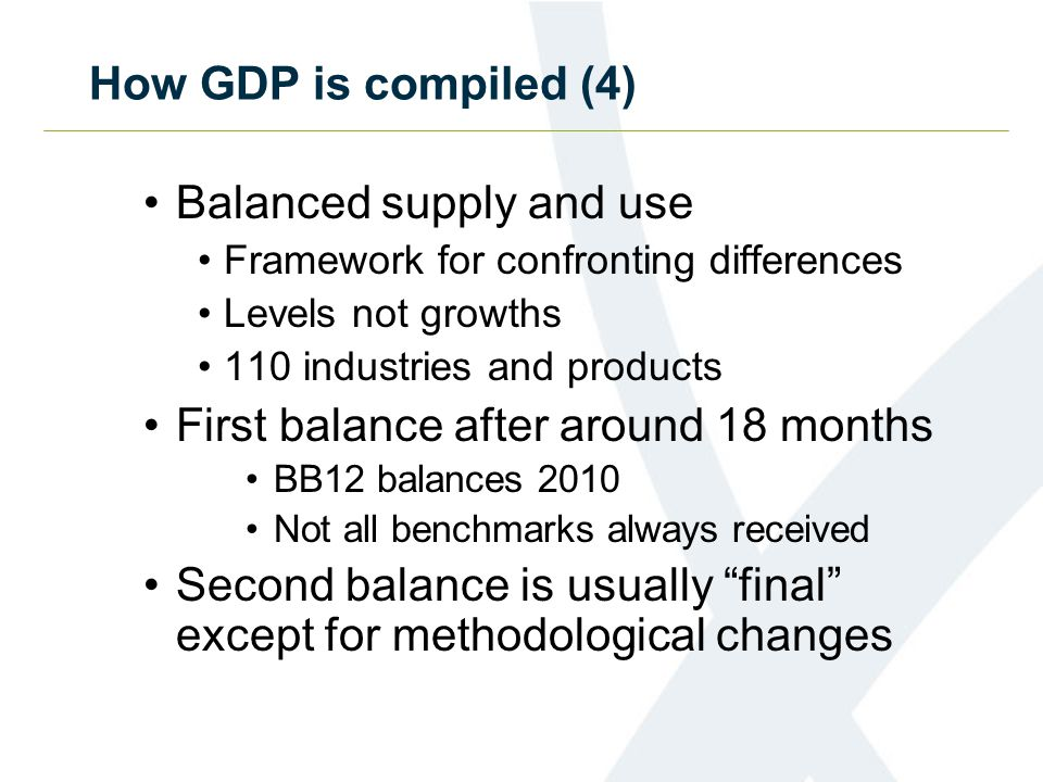 How GDP is compiled (4) Balanced supply and use Framework for confronting differences Levels not growths 110 industries and products First balance after around 18 months BB12 balances 2010 Not all benchmarks always received Second balance is usually final except for methodological changes