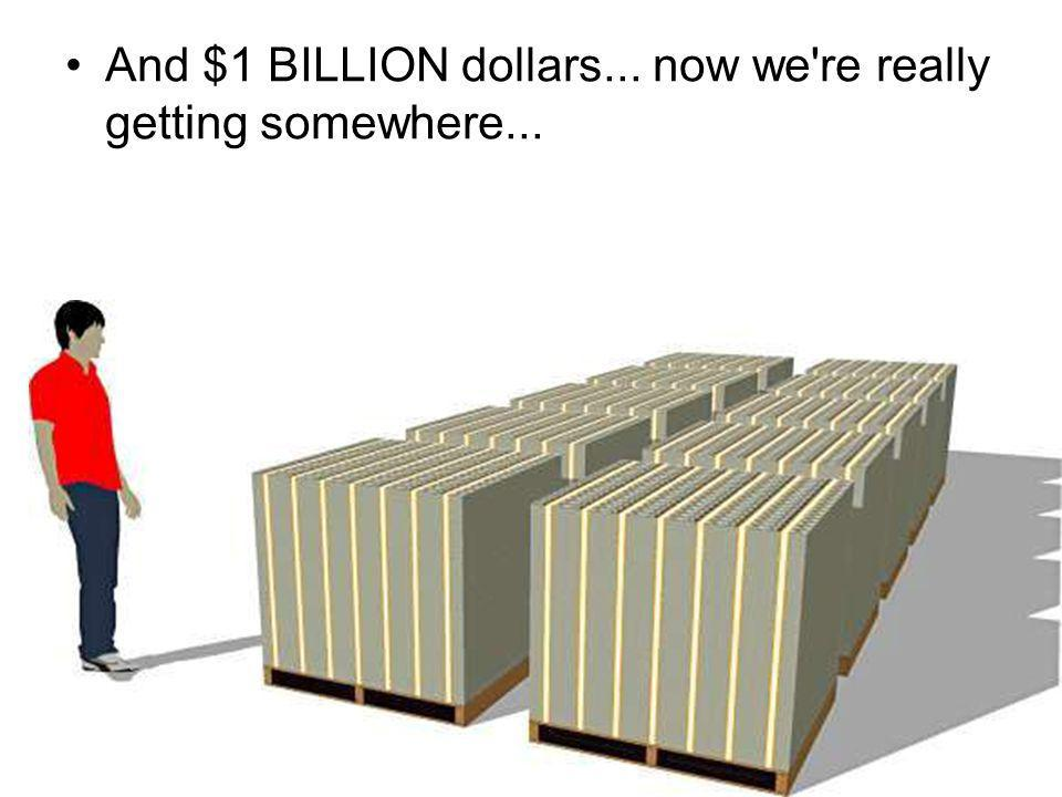 And $1 BILLION dollars... now we re really getting somewhere...