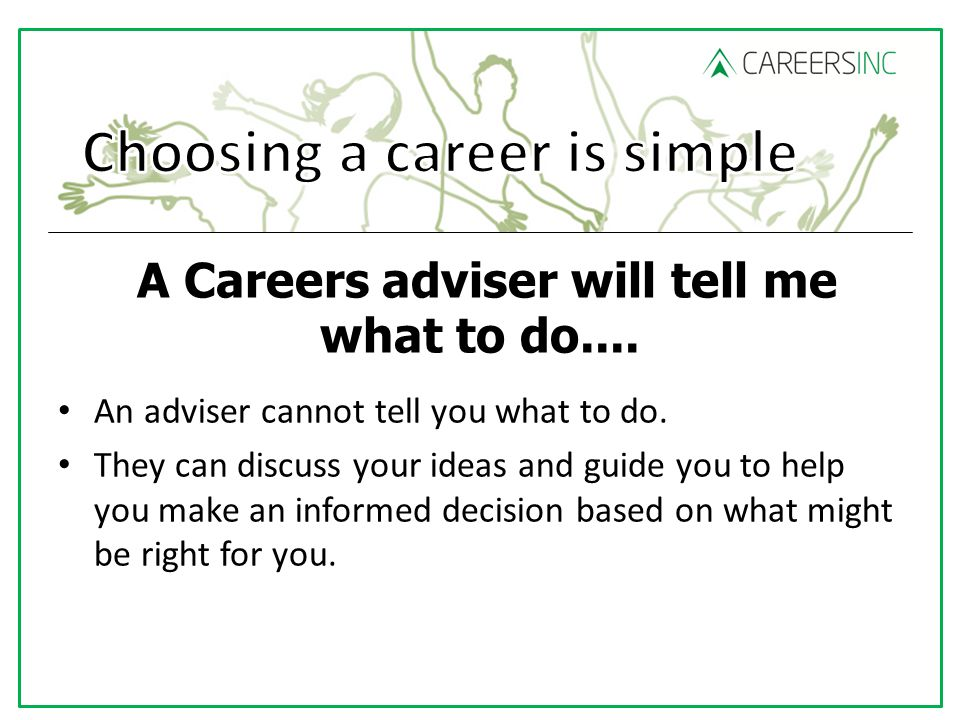 A Careers adviser will tell me what to do.... An adviser cannot tell you what to do.