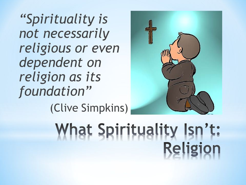 Spirituality is not necessarily religious or even dependent on religion as its foundation (Clive Simpkins)