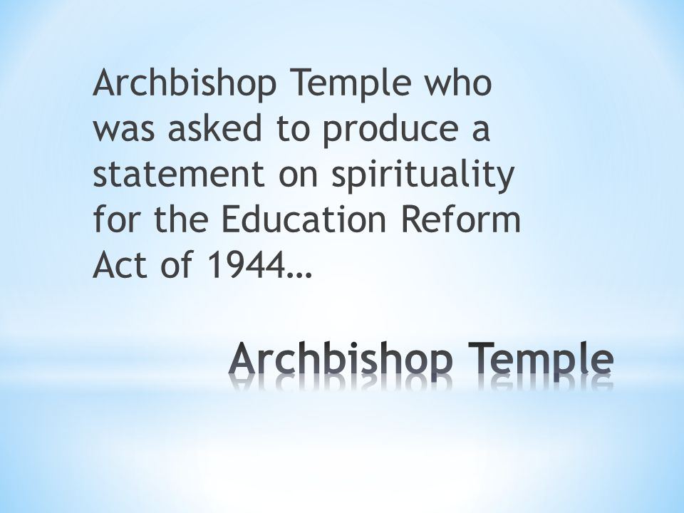 Archbishop Temple who was asked to produce a statement on spirituality for the Education Reform Act of 1944…