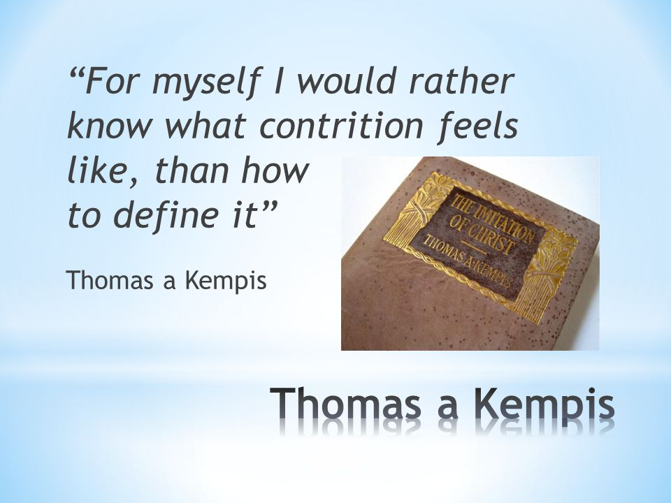 For myself I would rather know what contrition feels like, than how to define it Thomas a Kempis