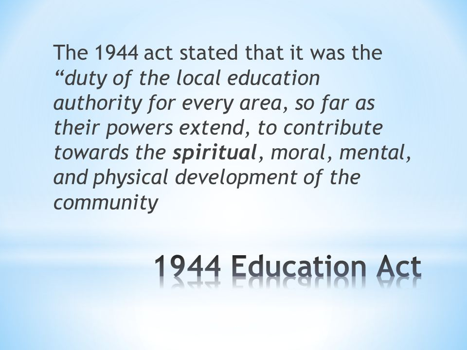 The 1944 act stated that it was the duty of the local education authority for every area, so far as their powers extend, to contribute towards the spiritual, moral, mental, and physical development of the community