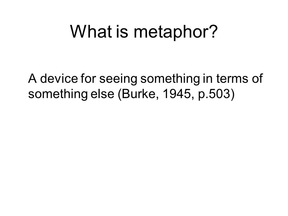 What is metaphor? A device for seeing something in terms of something else (Burke, 1945, p.503)