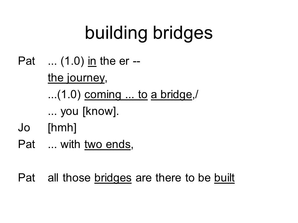 building bridges Pat... (1.0) in the er -- the journey,...(1.0) coming... to a bridge,/... you [know]. Jo[hmh] Pat... with two ends, Patall those brid