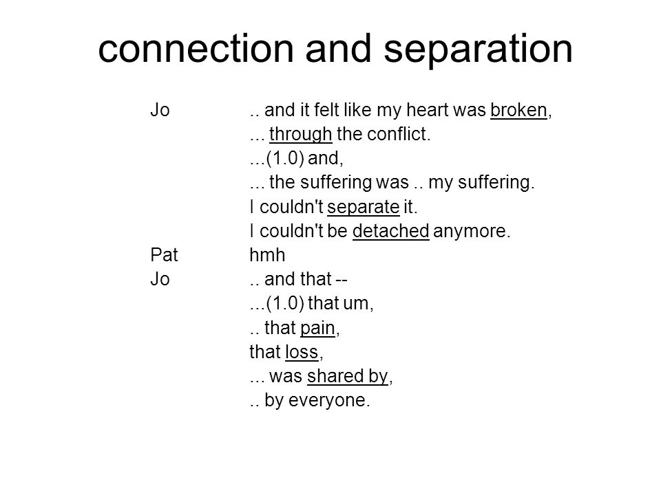 connection and separation Jo.. and it felt like my heart was broken,... through the conflict....(1.0) and,... the suffering was.. my suffering. I coul
