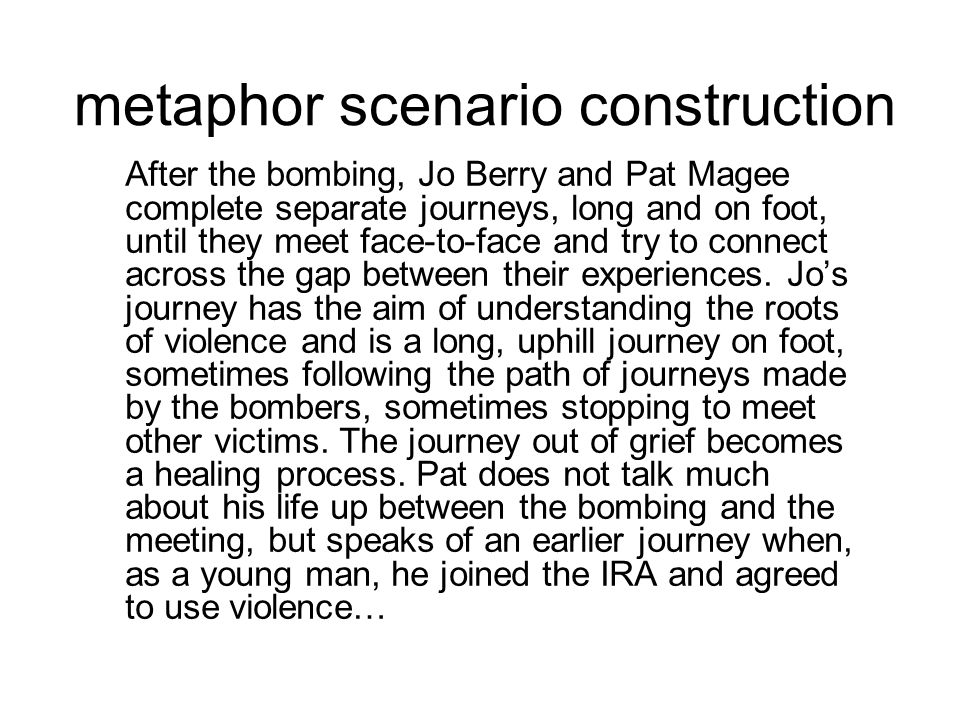metaphor scenario construction After the bombing, Jo Berry and Pat Magee complete separate journeys, long and on foot, until they meet face-to-face an