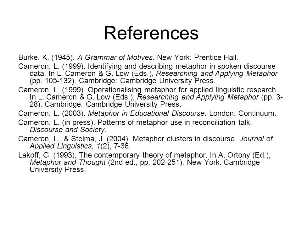 References Burke, K. (1945). A Grammar of Motives. New York: Prentice Hall. Cameron, L. (1999). Identifying and describing metaphor in spoken discours