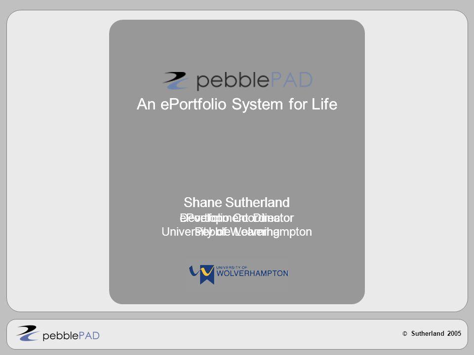© Sutherland 2005 An ePortfolio System for Life Shane Sutherland ePortfolio Coordinator University of Wolverhampton An ePortfolio System for Life Shane Sutherland Development Director Pebble Learning