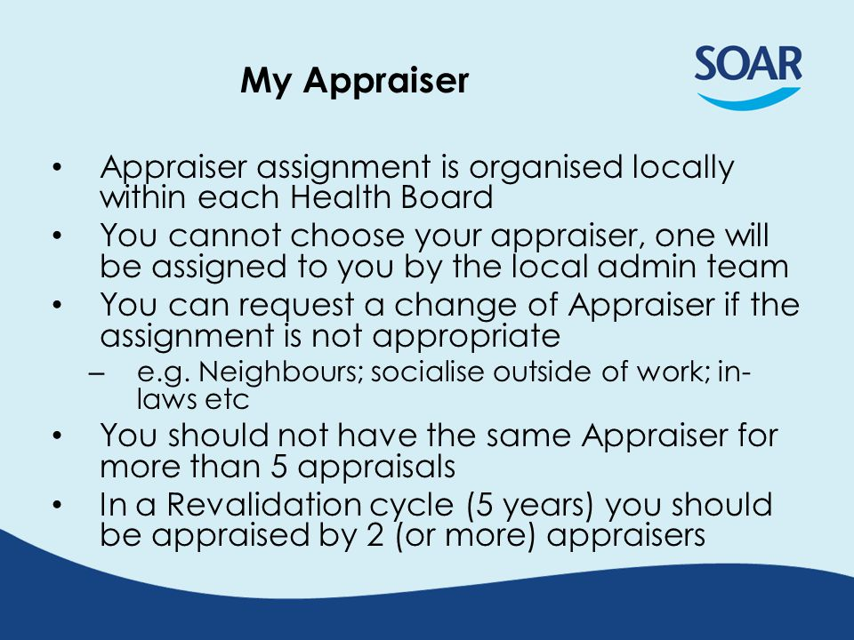 My Appraiser Appraiser assignment is organised locally within each Health Board You cannot choose your appraiser, one will be assigned to you by the l