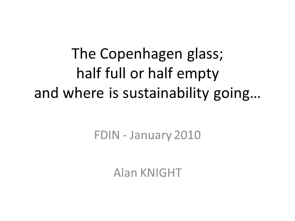 The Copenhagen glass; half full or half empty and where is sustainability going… FDIN - January 2010 Alan KNIGHT