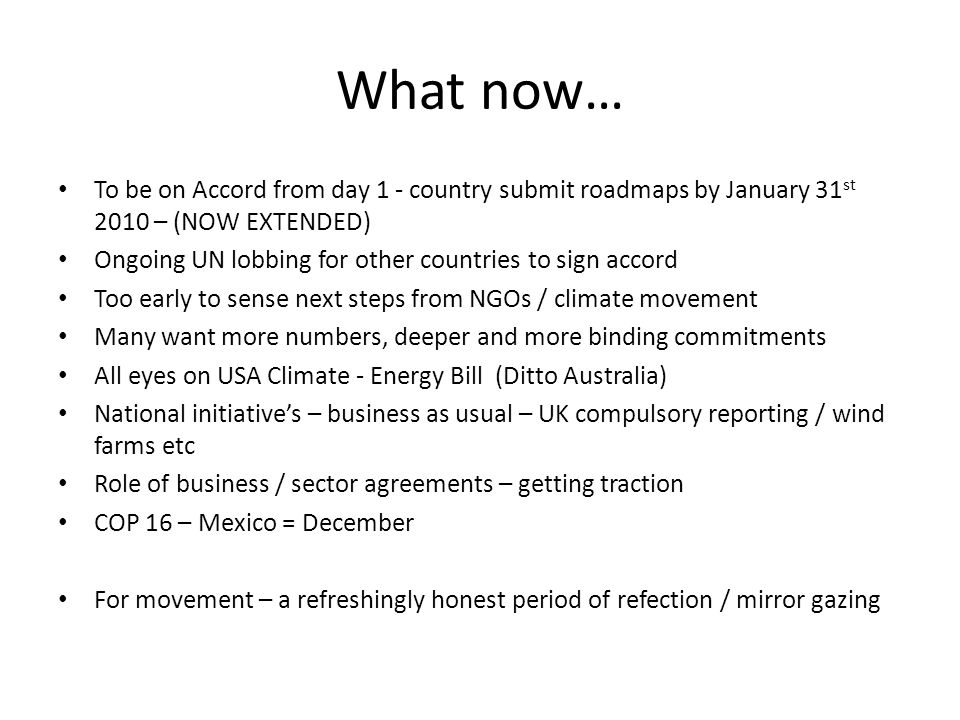 What now… To be on Accord from day 1 - country submit roadmaps by January 31 st 2010 – (NOW EXTENDED) Ongoing UN lobbing for other countries to sign accord Too early to sense next steps from NGOs / climate movement Many want more numbers, deeper and more binding commitments All eyes on USA Climate - Energy Bill (Ditto Australia) National initiative's – business as usual – UK compulsory reporting / wind farms etc Role of business / sector agreements – getting traction COP 16 – Mexico = December For movement – a refreshingly honest period of refection / mirror gazing