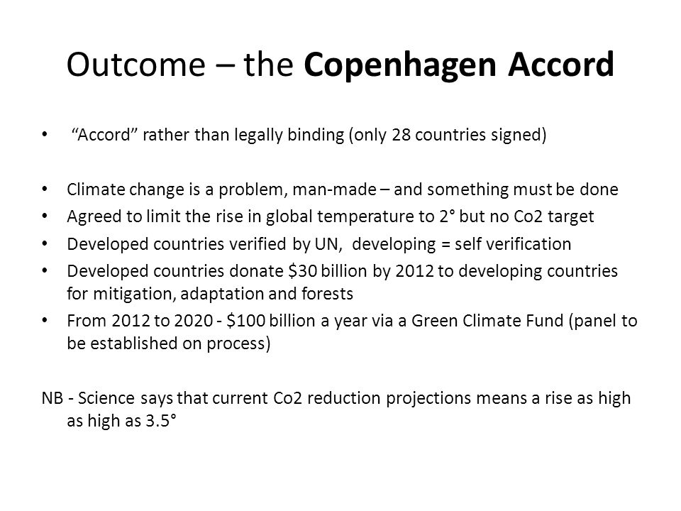 Outcome – the Copenhagen Accord Accord rather than legally binding (only 28 countries signed) Climate change is a problem, man-made – and something must be done Agreed to limit the rise in global temperature to 2° but no Co2 target Developed countries verified by UN, developing = self verification Developed countries donate $30 billion by 2012 to developing countries for mitigation, adaptation and forests From 2012 to 2020 - $100 billion a year via a Green Climate Fund (panel to be established on process) NB - Science says that current Co2 reduction projections means a rise as high as high as 3.5°