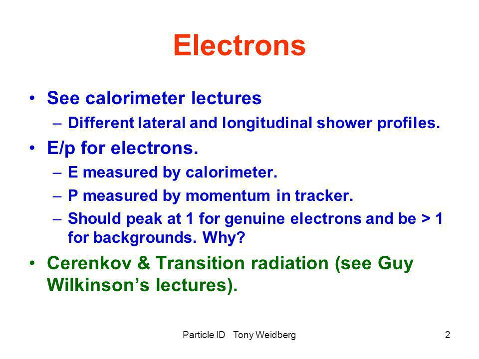 Particle ID Tony Weidberg2 Electrons See calorimeter lectures –Different lateral and longitudinal shower profiles. E/p for electrons. –E measured by c