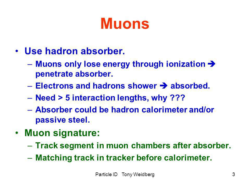 Particle ID Tony Weidberg3 Muons Use hadron absorber. –Muons only lose energy through ionization  penetrate absorber. –Electrons and hadrons shower 