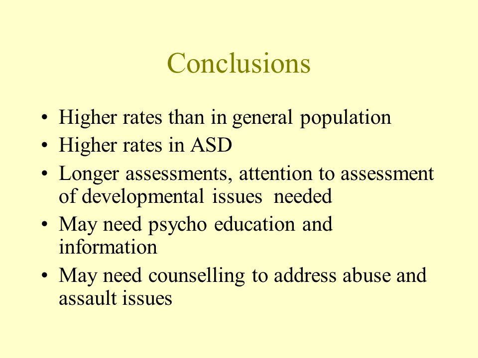 Conclusions Higher rates than in general population Higher rates in ASD Longer assessments, attention to assessment of developmental issues needed May