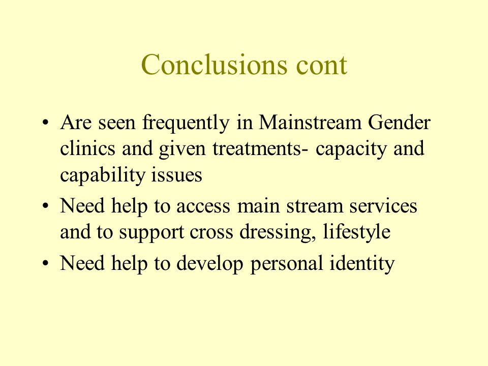 Conclusions cont Are seen frequently in Mainstream Gender clinics and given treatments- capacity and capability issues Need help to access main stream