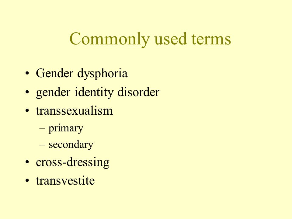 Commonly used terms Gender dysphoria gender identity disorder transsexualism –primary –secondary cross-dressing transvestite