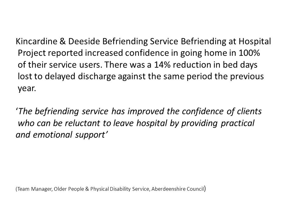 Kincardine & Deeside Befriending Service Befriending at Hospital Project reported increased confidence in going home in 100% of their service users. T