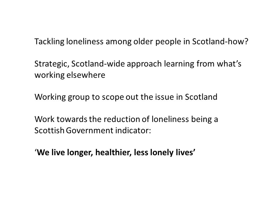 Tackling loneliness among older people in Scotland-how? Strategic, Scotland-wide approach learning from what's working elsewhere Working group to scop