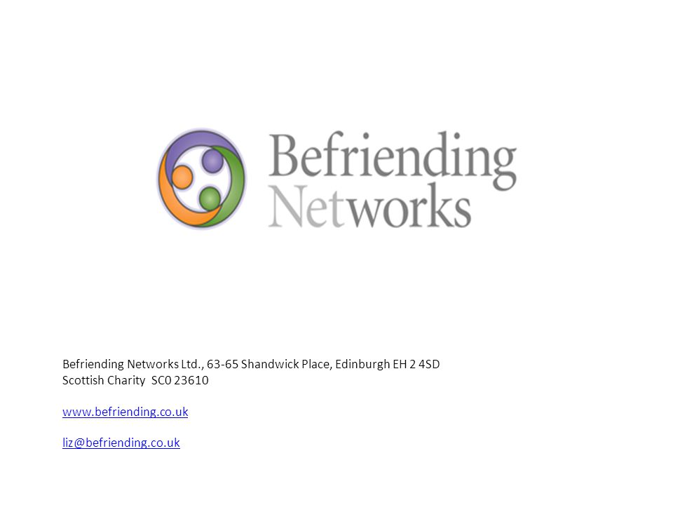 Befriending Networks Ltd., 63-65 Shandwick Place, Edinburgh EH 2 4SD Scottish Charity SC0 23610 www.befriending.co.uk liz@befriending.co.uk