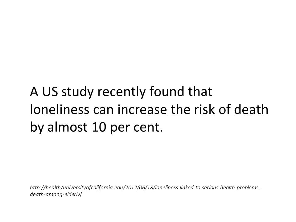 A US study recently found that loneliness can increase the risk of death by almost 10 per cent. http://health/universityofcalifornia.edu/2012/06/18/lo