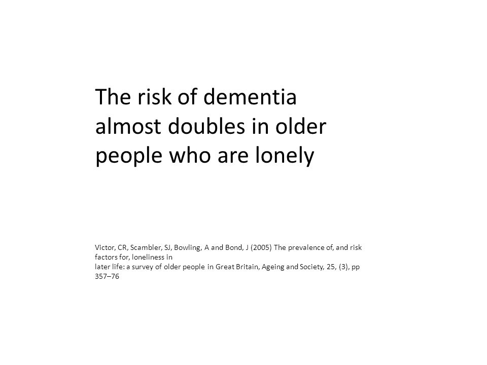 The risk of dementia almost doubles in older people who are lonely Victor, CR, Scambler, SJ, Bowling, A and Bond, J (2005) The prevalence of, and risk factors for, loneliness in later life: a survey of older people in Great Britain, Ageing and Society, 25, (3), pp 357–76
