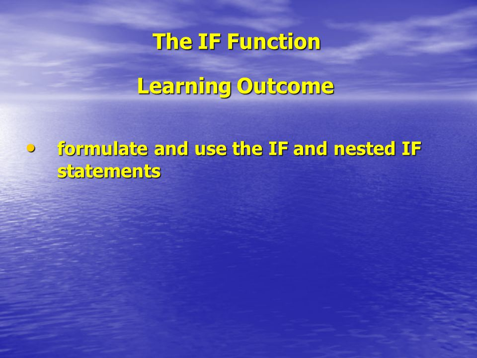 The IF Function Learning Outcome formulate and use the IF and nested IF statements formulate and use the IF and nested IF statements