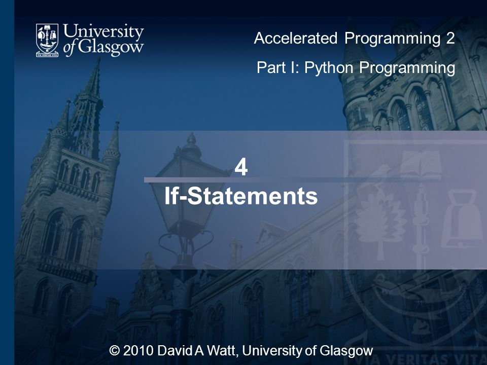 4 If-Statements © 2010 David A Watt, University of Glasgow Accelerated Programming 2 Part I: Python Programming