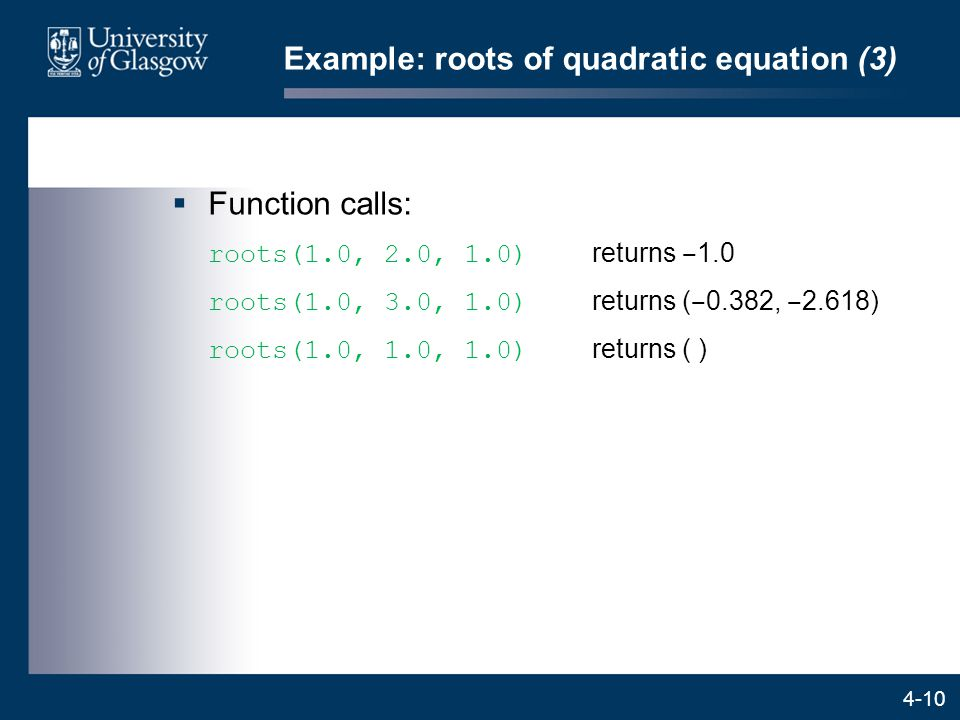 4-10 Example: roots of quadratic equation (3)  Function calls: roots(1.0, 2.0, 1.0) returns ‒ 1.0 roots(1.0, 3.0, 1.0) returns ( ‒ 0.382, ‒ 2.618) roots(1.0, 1.0, 1.0) returns ( )