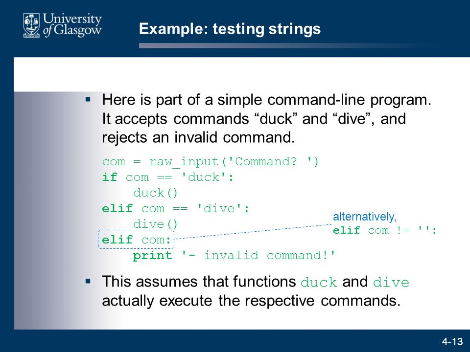 "4-13 Example: testing strings  Here is part of a simple command-line program. It accepts commands ""duck"" and ""dive"", and rejects an invalid command."