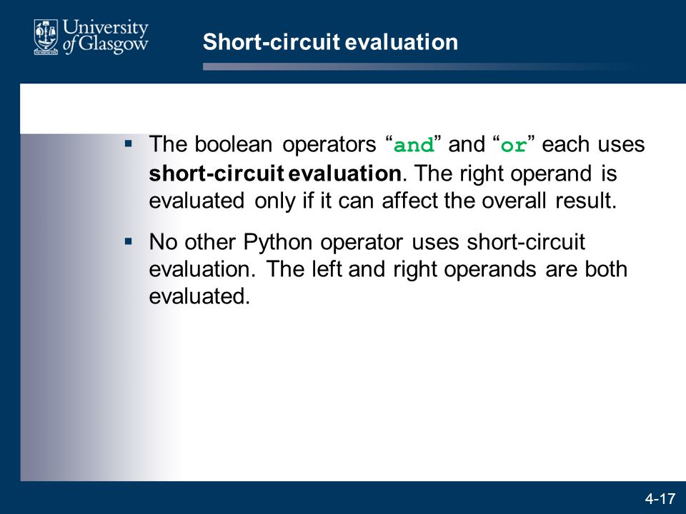 "4-17 Short-circuit evaluation  The boolean operators "" and "" and "" or "" each uses short-circuit evaluation. The right operand is evaluated only if it"