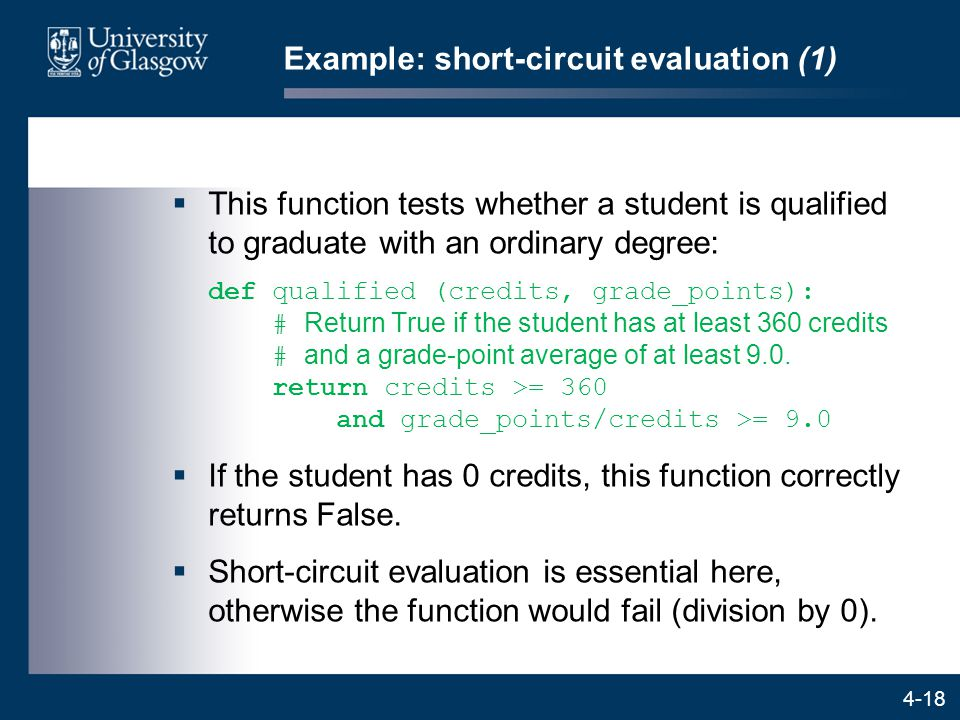 4-18 Example: short-circuit evaluation (1)  This function tests whether a student is qualified to graduate with an ordinary degree: def qualified (credits, grade_points): # Return True if the student has at least 360 credits # and a grade-point average of at least 9.0.