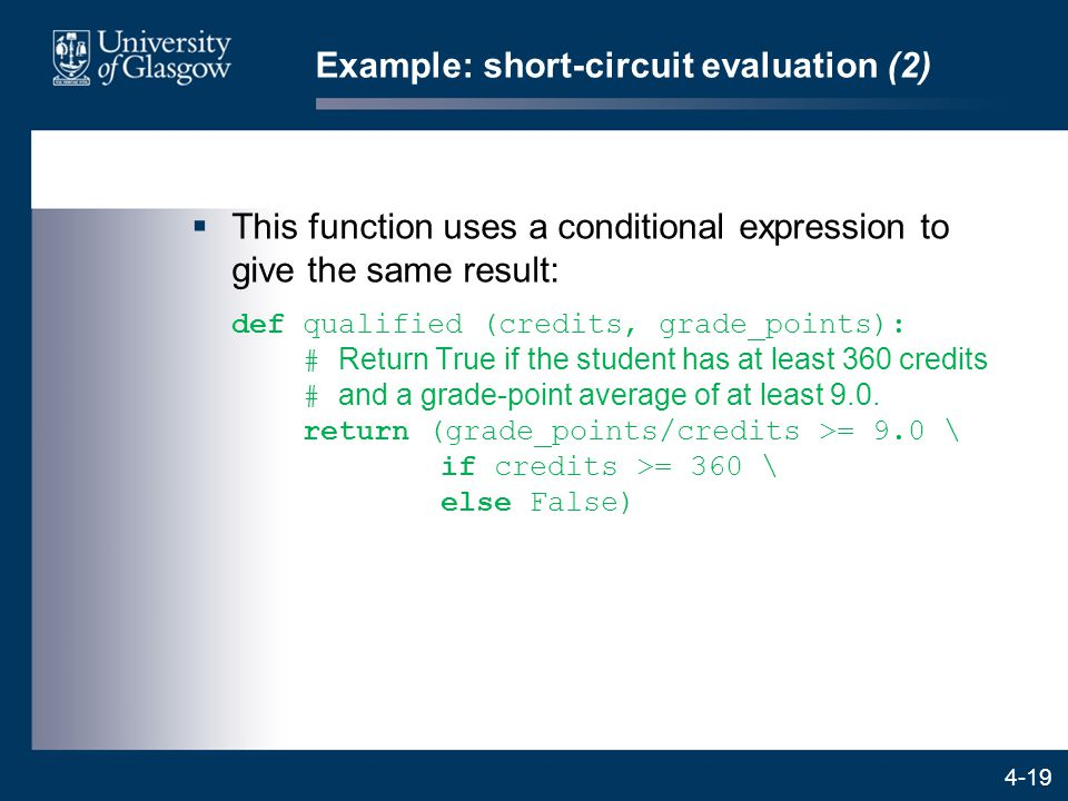 4-19 Example: short-circuit evaluation (2)  This function uses a conditional expression to give the same result: def qualified (credits, grade_points): # Return True if the student has at least 360 credits # and a grade-point average of at least 9.0.