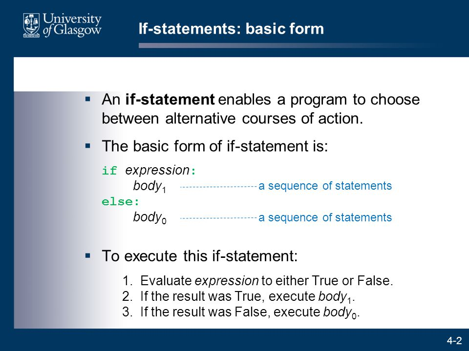 4-2 If-statements: basic form  An if-statement enables a program to choose between alternative courses of action.  The basic form of if-statement is