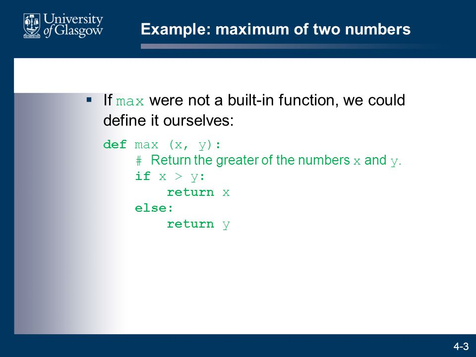 4-3 Example: maximum of two numbers  If max were not a built-in function, we could define it ourselves: def max (x, y): # Return the greater of the numbers x and y.